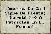 <b>América De Cali</b> Sigue De Fiesta: Derrotó 2-0 A Patriotas En El Pascual