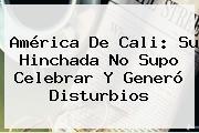 <b>América De Cali</b>: Su Hinchada No Supo Celebrar Y Generó Disturbios