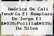 <b>América De Cali</b> Tendría El Remplazo De Jorge El &#039;Polilla&#039; Da Silva