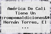 <b>América De Cali</b> Tiene Un &#039;rompemaldiciones&#039;: Hernán Torres, El ...