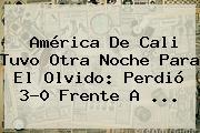 <b>América De Cali</b> Tuvo Otra Noche Para El Olvido: Perdió 3-0 Frente A ...