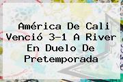 <b>América De Cali</b> Venció 3-1 A River En Duelo De Pretemporada