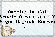 <b>América De Cali</b> Venció A Patriotas Y Sigue Dejando Buenas ...