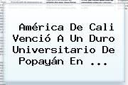 <b>América De Cali</b> Venció A Un Duro Universitario De Popayán En <b>...</b>