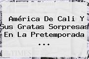<b>América De Cali</b> Y Sus Gratas Sorpresas En La Pretemporada ...