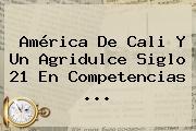 <b>América De Cali</b> Y Un Agridulce Siglo 21 En Competencias ...