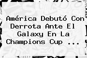 <b>América</b> Debutó Con Derrota Ante El <b>Galaxy</b> En La Champions Cup <b>...</b>