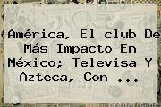 <b>América</b>, El <b>club</b> De Más Impacto En México; Televisa Y Azteca, Con <b>...</b>