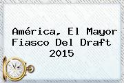 América, El Mayor Fiasco Del <b>Draft 2015</b>