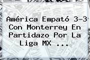 <b>América</b> Empató 3-3 Con <b>Monterrey</b> En Partidazo Por La Liga MX <b>...</b>