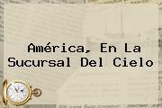 <b>América</b>, En La Sucursal Del Cielo