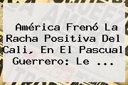 <b>América</b> Frenó La Racha Positiva Del <b>Cali</b>, En El Pascual Guerrero: Le ...