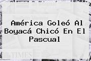 <b>América</b> Goleó Al <b>Boyacá Chicó</b> En El Pascual