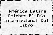 América Latina Celebra El <b>Día Internacional Del Libro</b>