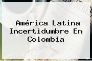 América Latina Incertidumbre En <b>Colombia</b>