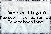 América Llega A México Tras Ganar La <b>Concachampions</b>