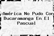 <b>América</b> No Pudo Con <b>Bucaramanga</b> En El Pascual