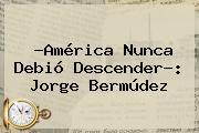 ?<b>América</b> Nunca Debió Descender?: Jorge Bermúdez