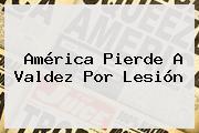 América Pierde A <b>Valdez</b> Por Lesión