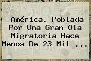<b>América</b>, Poblada Por Una Gran Ola Migratoria Hace Menos De 23 Mil <b>...</b>