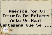 América Por Un Triunfo De Primera Ante Un Real Cartagena Que Se ...