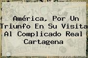 América, Por Un Triunfo En Su Visita Al Complicado Real Cartagena