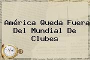 América Queda Fuera Del <b>Mundial De Clubes</b>