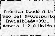 América Quedó A Un Paso Del 'punto Invisible': Venció 1-2 A Unión