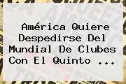 América Quiere Despedirse Del <b>Mundial De Clubes</b> Con El Quinto <b>...</b>