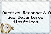 <b>América</b> Reconoció A Sus Delanteros Históricos