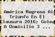 <b>América</b> Regresa Al Triunfo En El Clausura 2016; Golea A Domicilio 3 <b>...</b>