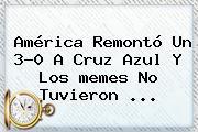 América Remontó Un 3-0 A <b>Cruz Azul</b> Y Los <b>memes</b> No Tuvieron ...