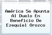 América Se Apunta Al Duelo En Beneficio De <b>Ezequiel Orozco</b>