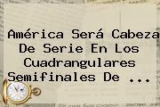 <b>América</b> Será Cabeza De Serie En Los Cuadrangulares Semifinales De ...
