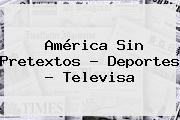 América Sin Pretextos - <b>Deportes</b> - <b>Televisa</b>