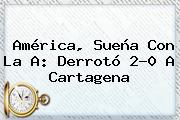 <b>América</b>, Sueña Con La A: Derrotó 2-0 A Cartagena