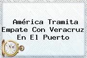 <b>América</b> Tramita Empate Con Veracruz En El Puerto