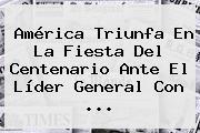 <b>América</b> Triunfa En La Fiesta Del Centenario Ante El Líder General Con ...