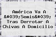 <b>América</b> Va A &#039;Semis&#039; Tras Derrotar A Chivas A Domicilio