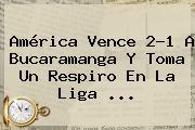 América Vence 2-1 A Bucaramanga Y Toma Un Respiro En La <b>Liga</b> ...