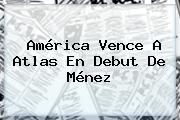 <b>América</b> Vence A <b>Atlas</b> En Debut De Ménez