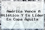 América Vence A Atlético Y Es Líder En <b>Copa Águila</b>