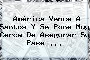 <b>América</b> Vence A <b>Santos</b> Y Se Pone Muy Cerca De Asegurar Su Pase ...