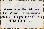 <b>América Vs Atlas</b>, En Vivo, Clausura 2018, Liga MX:(1-0) MINUTO A ...