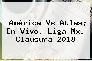 <b>América Vs Atlas</b>: En Vivo, Liga Mx, Clausura 2018