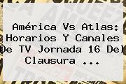 <b>América Vs Atlas</b>: Horarios Y Canales De TV Jornada 16 Del Clausura ...