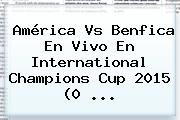 <b>América Vs Benfica</b> En Vivo En International Champions Cup 2015 (0 <b>...</b>