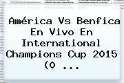 <b>América Vs Benfica</b> En Vivo En International Champions Cup 2015 (0 <b>...</b>