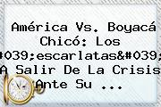 <b>América Vs</b>. <b>Boyacá Chicó</b>: Los 'escarlatas', A Salir De La Crisis Ante Su ...