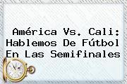 <b>América Vs</b>. <b>Cali</b>: Hablemos De Fútbol En Las Semifinales
